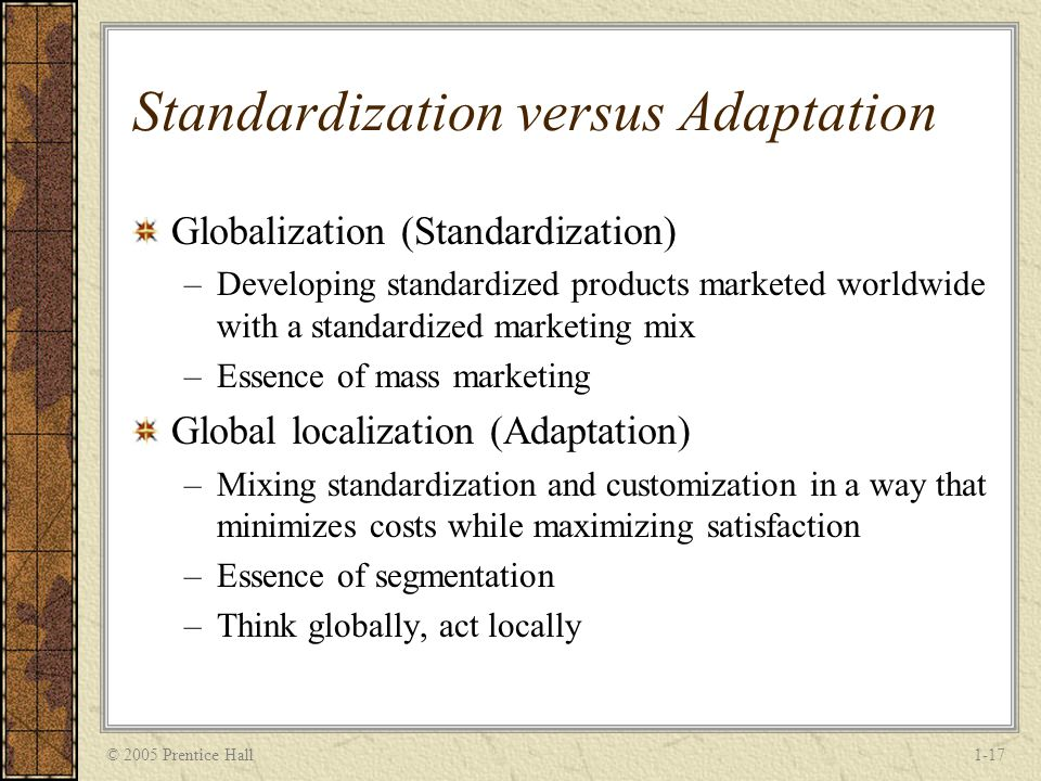 © 2005 Prentice Hall1-17 Standardization versus Adaptation Globalization (Standardization) –Developing standardized products marketed worldwide with a standardized marketing mix –Essence of mass marketing Global localization (Adaptation) –Mixing standardization and customization in a way that minimizes costs while maximizing satisfaction –Essence of segmentation –Think globally, act locally