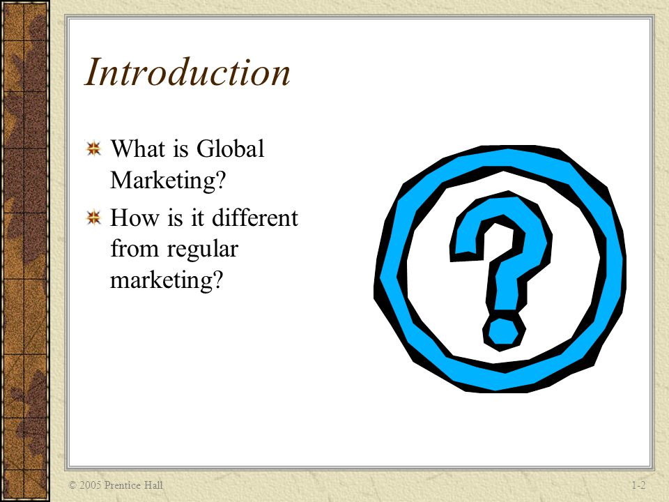 © 2005 Prentice Hall1-2 Introduction What is Global Marketing.