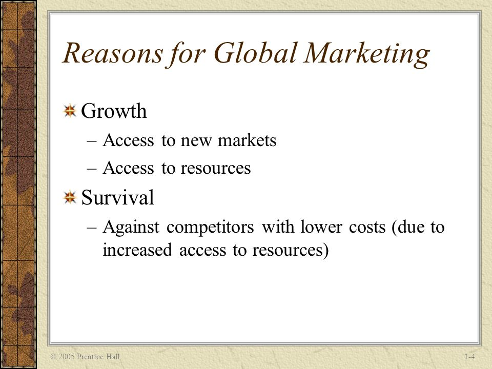 © 2005 Prentice Hall1-4 Reasons for Global Marketing Growth –Access to new markets –Access to resources Survival –Against competitors with lower costs (due to increased access to resources)