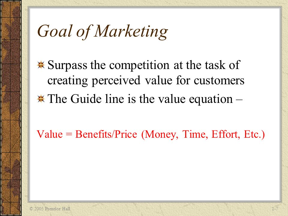 © 2005 Prentice Hall1-7 Goal of Marketing Surpass the competition at the task of creating perceived value for customers The Guide line is the value equation – Value = Benefits/Price (Money, Time, Effort, Etc.)