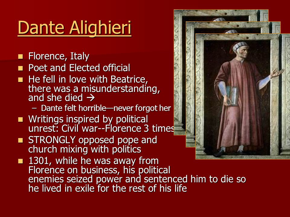 Dante Alighieri Dante Alighieri Florence, Italy Florence, Italy Poet and Elected official Poet and Elected official He fell in love with Beatrice, there was a misunderstanding, and she died  He fell in love with Beatrice, there was a misunderstanding, and she died  –Dante felt horrible—never forgot her Writings inspired by political unrest: Civil war--Florence 3 times!!.