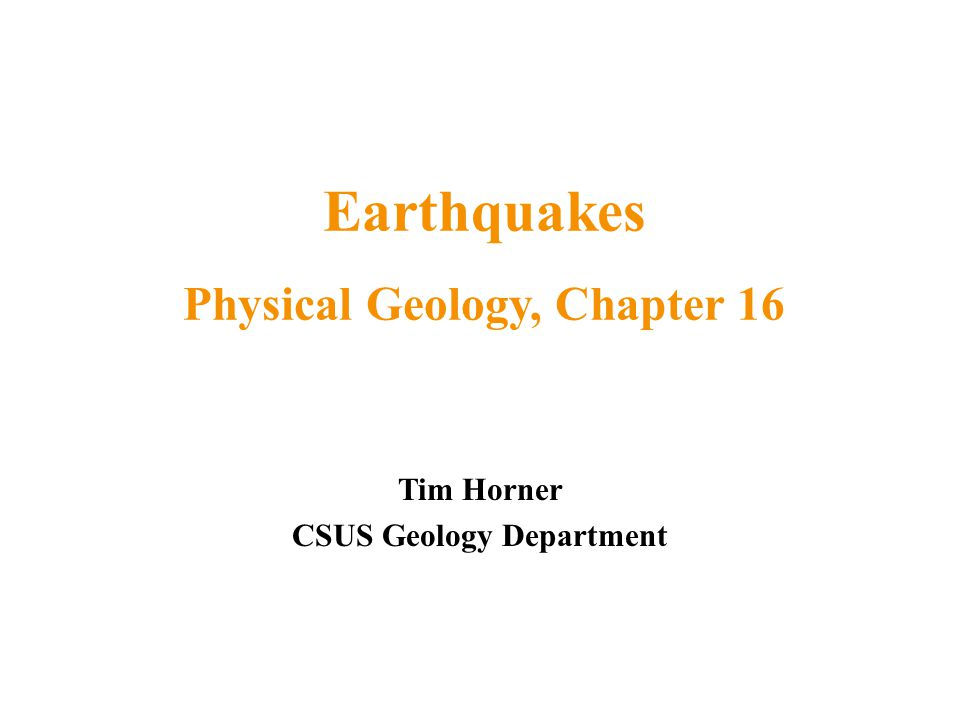 Tim Horner CSUS Geology Department Earthquakes Physical Geology, Chapter 16