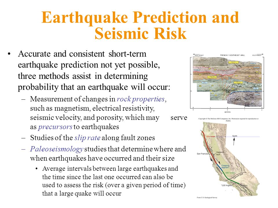 Earthquake Prediction and Seismic Risk Accurate and consistent short-term earthquake prediction not yet possible, three methods assist in determining probability that an earthquake will occur: –Measurement of changes in rock properties, such as magnetism, electrical resistivity, seismic velocity, and porosity, which may serve as precursors to earthquakes –Studies of the slip rate along fault zones –Paleoseismology studies that determine where and when earthquakes have occurred and their size Average intervals between large earthquakes and the time since the last one occurred can also be used to assess the risk (over a given period of time) that a large quake will occur