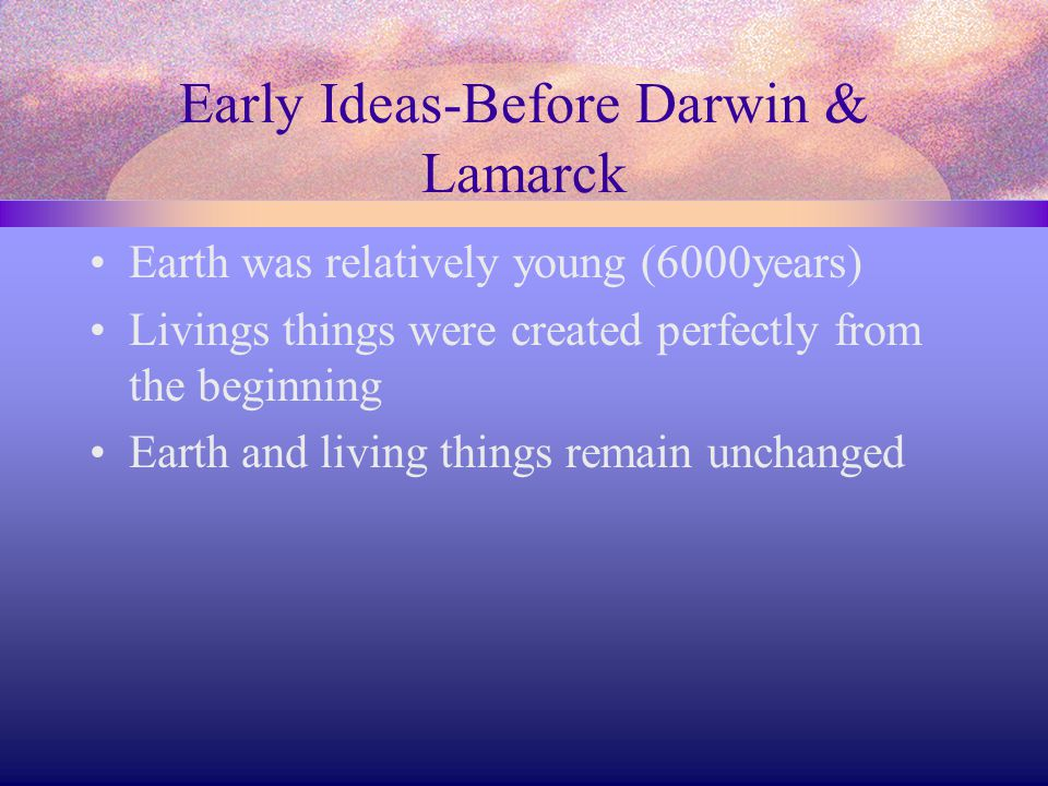 Early Ideas-Before Darwin & Lamarck Earth was relatively young (6000years) Livings things were created perfectly from the beginning Earth and living t