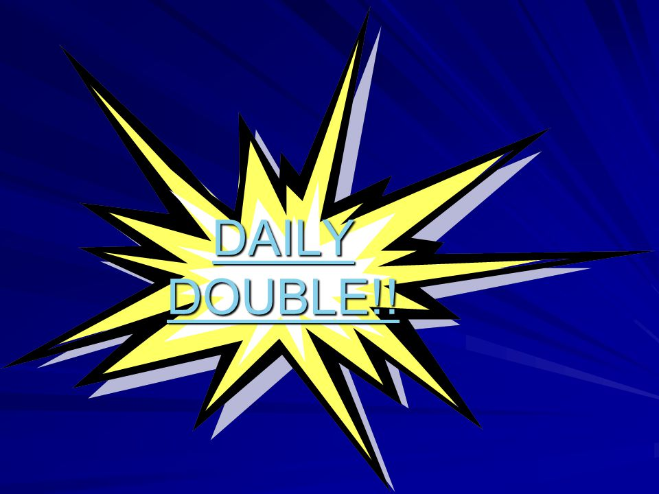 DAILY DOUBLE!! DAILY DOUBLE!!