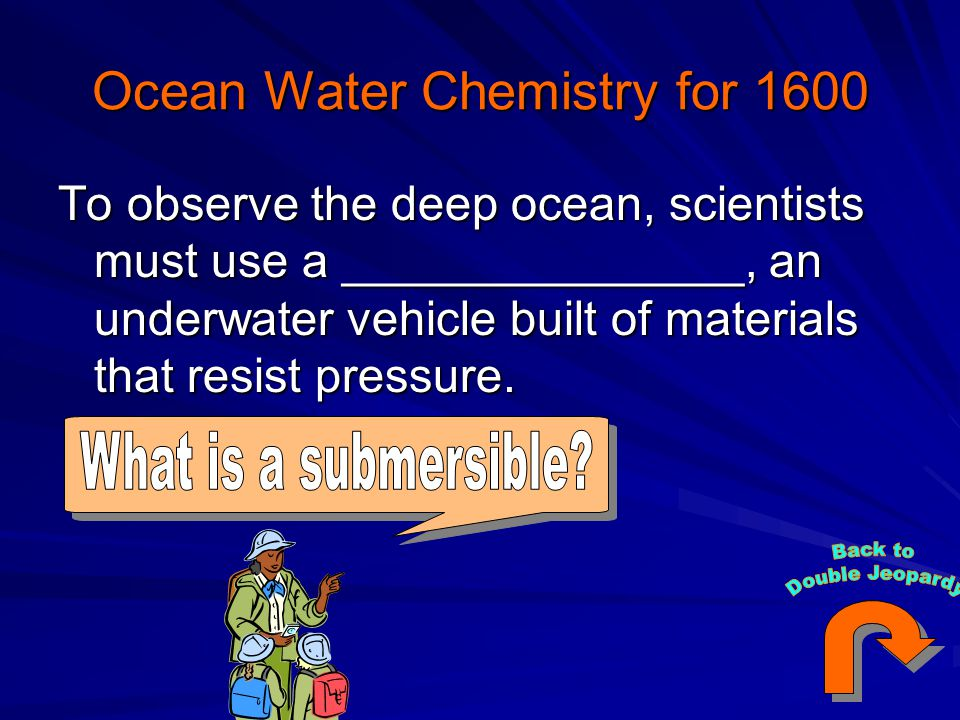 Ocean Water Chemistry for 1600 To observe the deep ocean, scientists must use a _______________, an underwater vehicle built of materials that resist