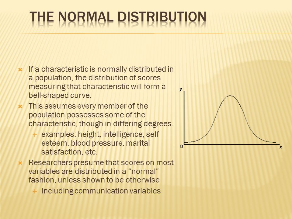  If a characteristic is normally distributed in a population, the distribution of scores measuring that characteristic will form a bell-shaped curve.