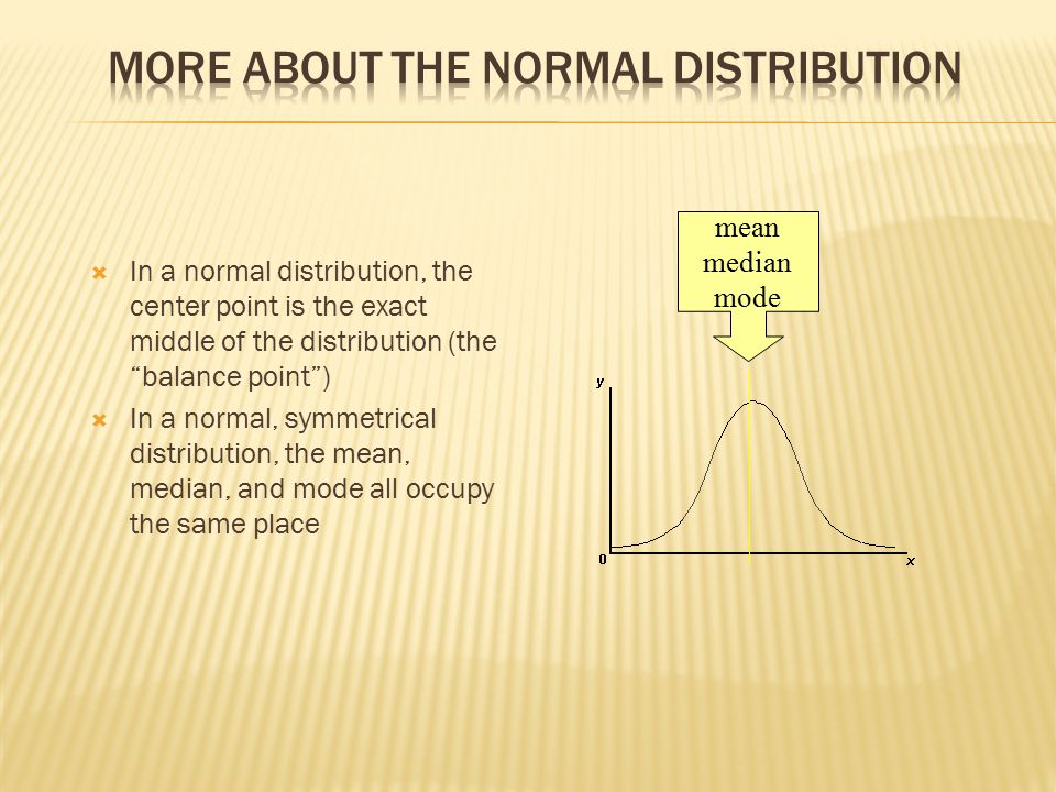 In a normal distribution, the center point is the exact middle of the distribution (the balance point )  In a normal, symmetrical distribution, the mean, median, and mode all occupy the same place mean median mode