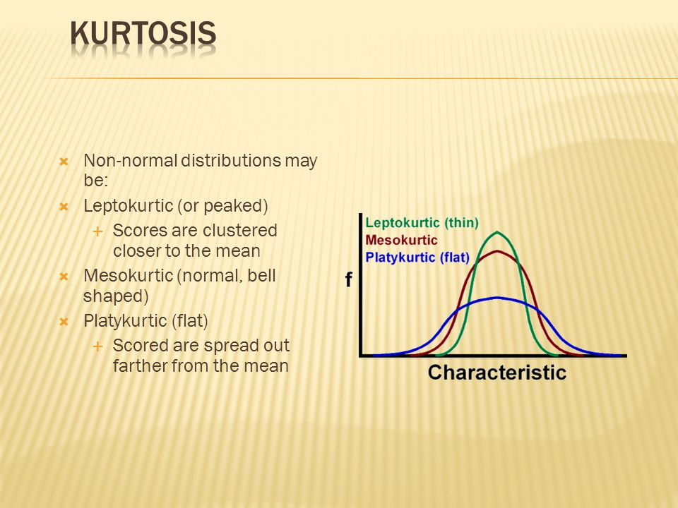  Non-normal distributions may be:  Leptokurtic (or peaked)  Scores are clustered closer to the mean  Mesokurtic (normal, bell shaped)  Platykurtic (flat)  Scored are spread out farther from the mean