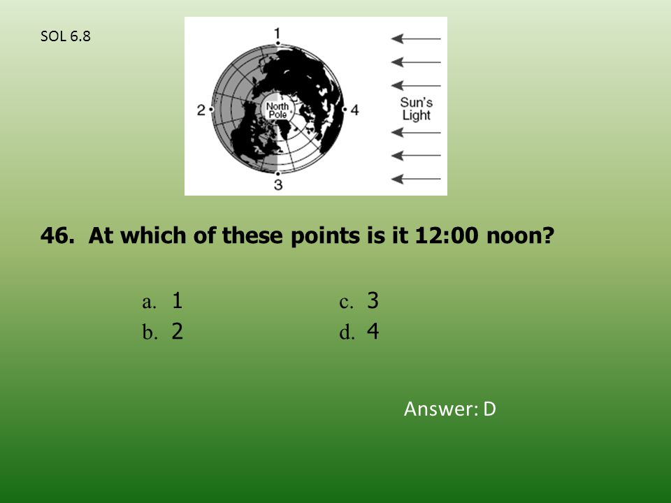 a. 1 c. 3 b. 2 d. 4 46. At which of these points is it 12:00 noon Answer: D SOL 6.8