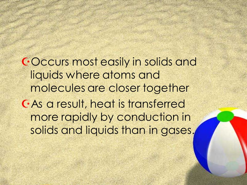 ZOccurs most easily in solids and liquids where atoms and molecules are closer together ZAs a result, heat is transferred more rapidly by conduction in solids and liquids than in gases.