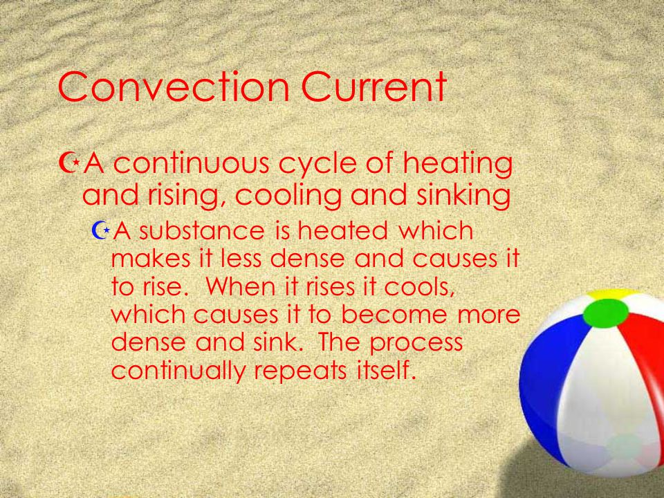Convection Current ZA continuous cycle of heating and rising, cooling and sinking ZA substance is heated which makes it less dense and causes it to rise.