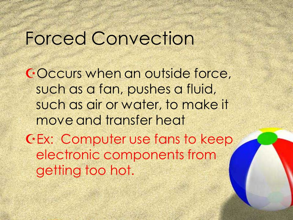Forced Convection ZOccurs when an outside force, such as a fan, pushes a fluid, such as air or water, to make it move and transfer heat ZEx: Computer use fans to keep electronic components from getting too hot.