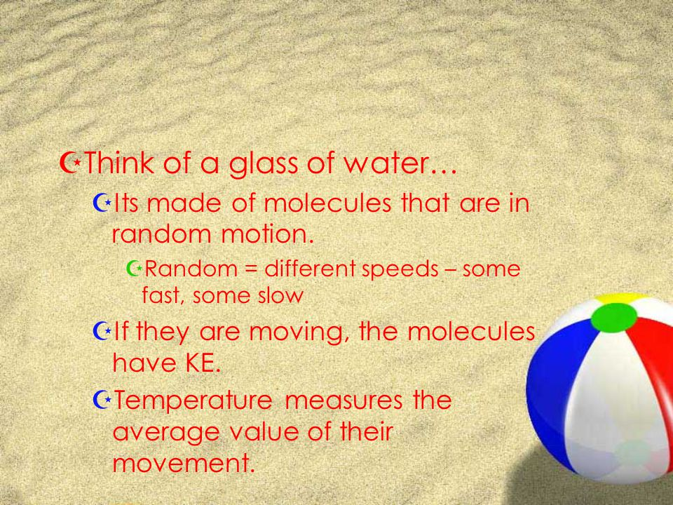 ZThink of a glass of water… ZIts made of molecules that are in random motion.