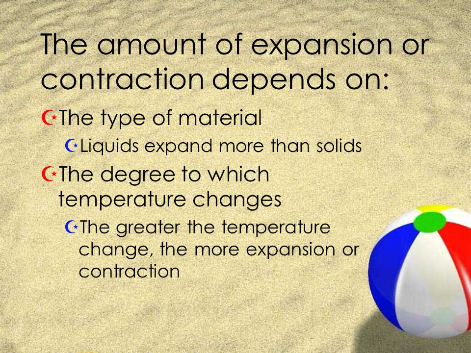 The amount of expansion or contraction depends on: ZThe type of material ZLiquids expand more than solids ZThe degree to which temperature changes ZThe greater the temperature change, the more expansion or contraction