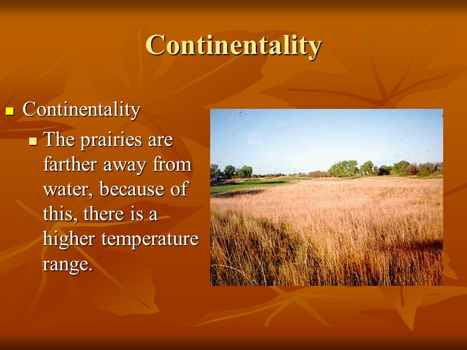 Continentality Continentality Continentality The prairies are farther away from water, because of this, there is a higher temperature range.