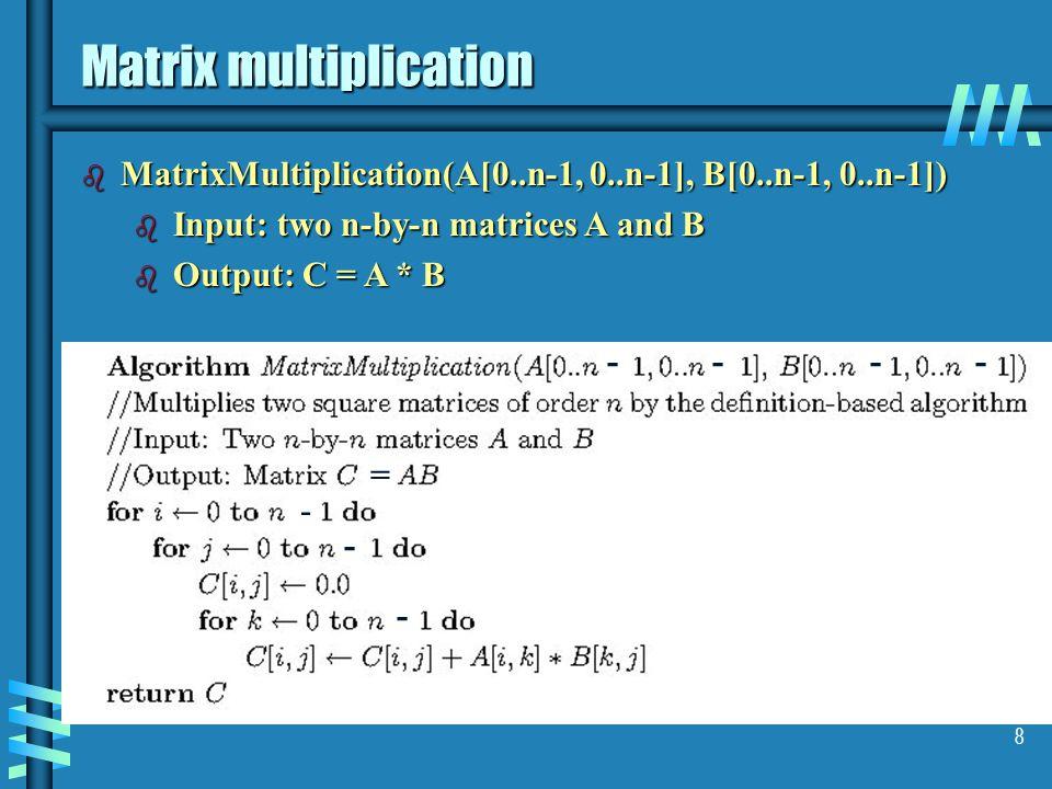 8 Matrix multiplication b MatrixMultiplication(A[0..n-1, 0..n-1], B[0..n-1, 0..n-1]) b Input: two n-by-n matrices A and B b Output: C = A * B - - - ---- =