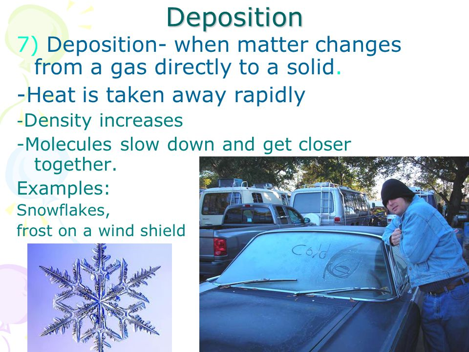 Deposition 7) Deposition- when matter changes from a gas directly to a solid.