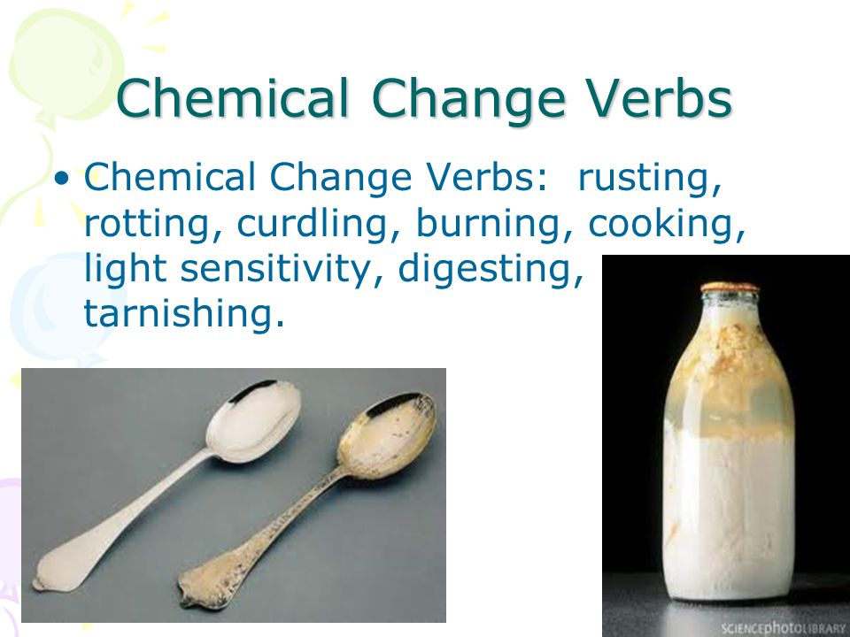 Chemical Change Verbs Chemical Change Verbs: rusting, rotting, curdling, burning, cooking, light sensitivity, digesting, tarnishing.