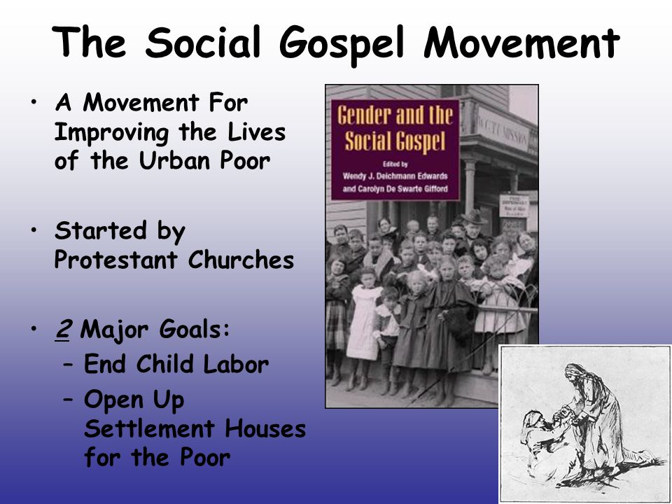 The Social Gospel Movement A Movement For Improving the Lives of the Urban Poor Started by Protestant Churches 2 Major Goals: –End Child Labor –Open U