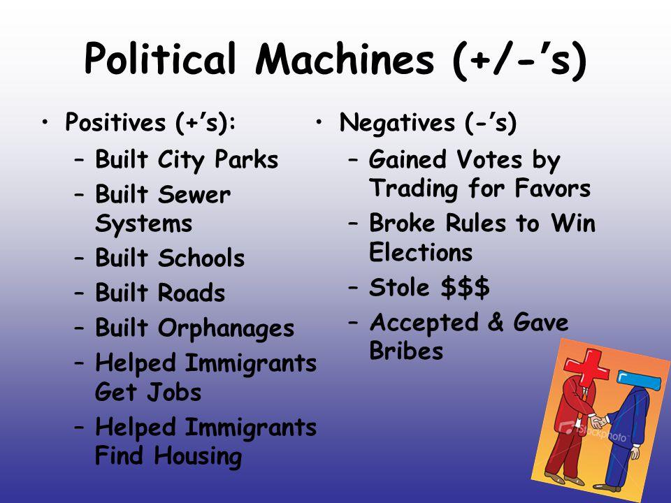 Political Machines (+/-'s) Positives (+'s): –Built City Parks –Built Sewer Systems –Built Schools –Built Roads –Built Orphanages –Helped Immigrants Ge