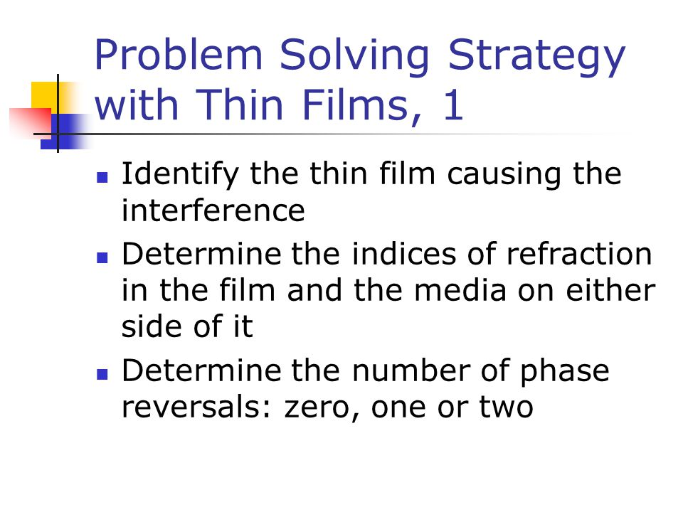 Problem Solving Strategy with Thin Films, 1 Identify the thin film causing the interference Determine the indices of refraction in the film and the me