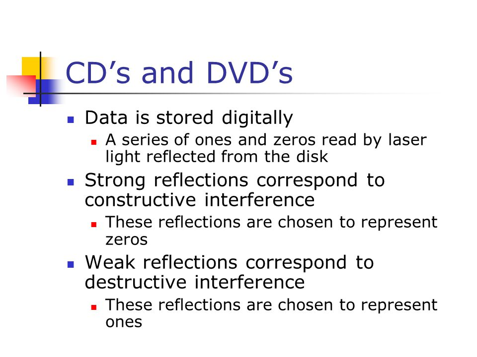 CD's and DVD's Data is stored digitally A series of ones and zeros read by laser light reflected from the disk Strong reflections correspond to constr