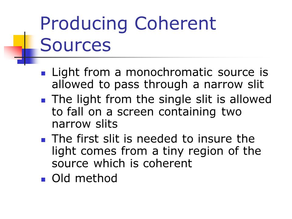 Producing Coherent Sources, cont Currently, it is much more common to use a laser as a coherent source The laser produces an intense, coherent, monochromatic beam over a width of several millimeters The laser light can be used to illuminate multiple slits directly