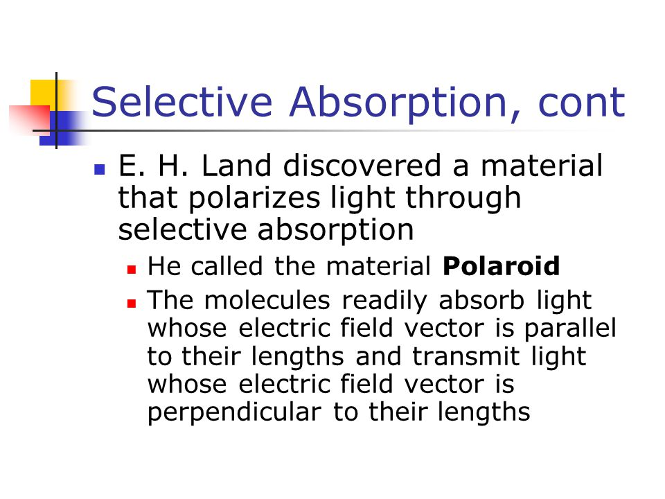 Selective Absorption, cont E. H. Land discovered a material that polarizes light through selective absorption He called the material Polaroid The mole