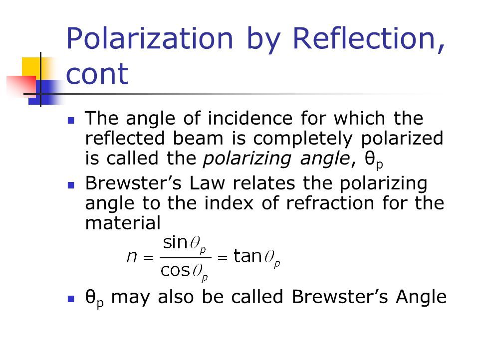 Polarization by Reflection, cont The angle of incidence for which the reflected beam is completely polarized is called the polarizing angle, θ p Brews
