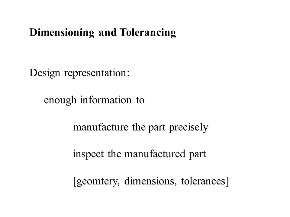 Dimensioning and Tolerancing Design representation: enough information to manufacture the part precisely inspect the manufactured part [geomtery, dimensions, tolerances]