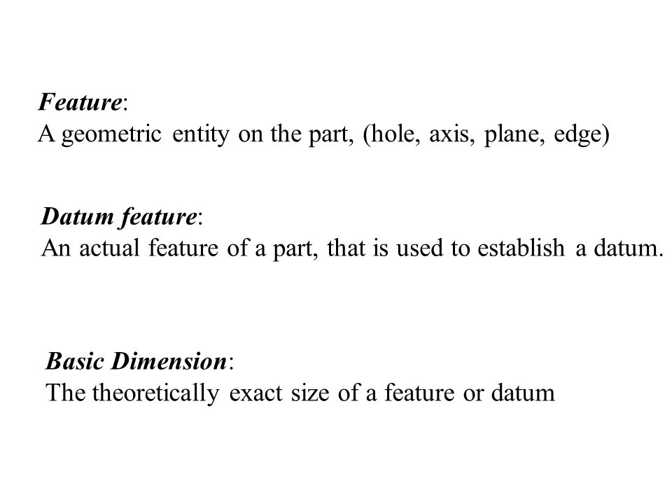Basic Dimension: The theoretically exact size of a feature or datum Feature: A geometric entity on the part, (hole, axis, plane, edge) Datum feature: An actual feature of a part, that is used to establish a datum.