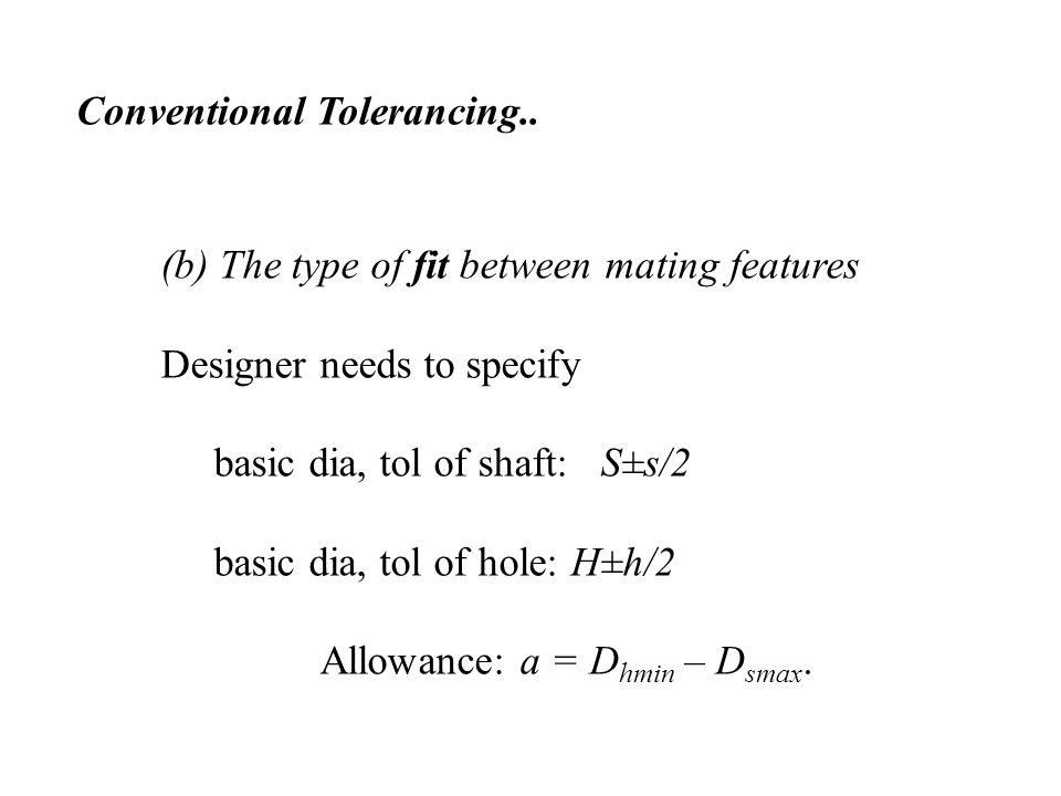 (b) The type of fit between mating features Designer needs to specify basic dia, tol of shaft: S±s/2 basic dia, tol of hole: H±h/2 Allowance: a = D hmin – D smax.