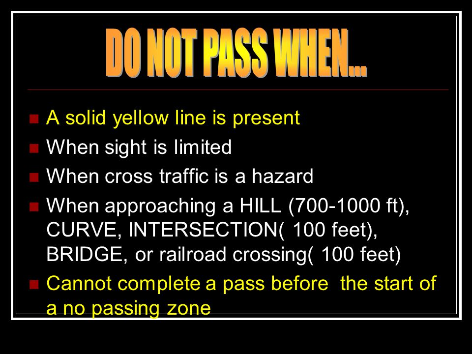 A solid yellow line is present When sight is limited When cross traffic is a hazard When approaching a HILL (700-1000 ft), CURVE, INTERSECTION( 100 fe