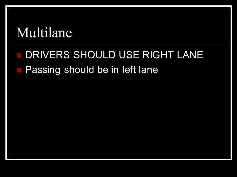 Multilane DRIVERS SHOULD USE RIGHT LANE Passing should be in left lane