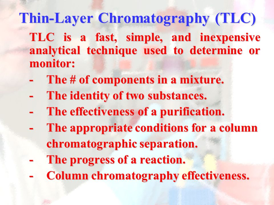Thin-Layer Chromatography (TLC) TLC is a fast, simple, and inexpensive analytical technique used to determine or monitor: -The # of components in a mi