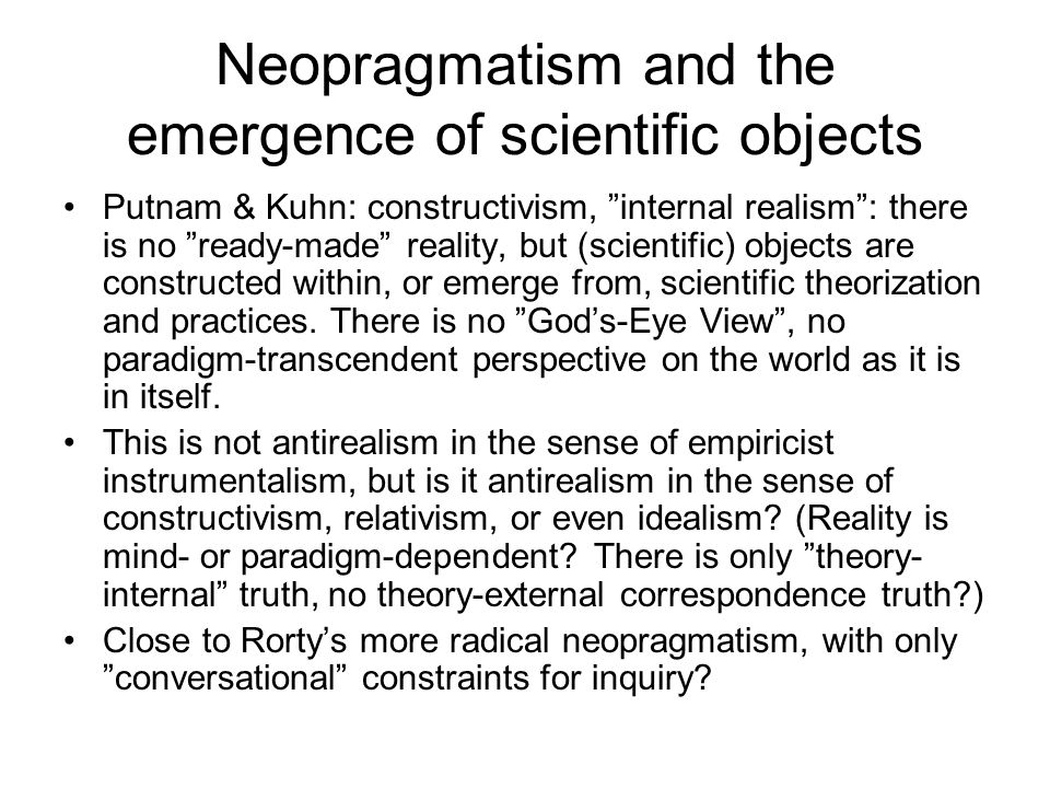 "Neopragmatism and the emergence of scientific objects Putnam & Kuhn: constructivism, ""internal realism"": there is no ""ready-made"" reality, but (scient"