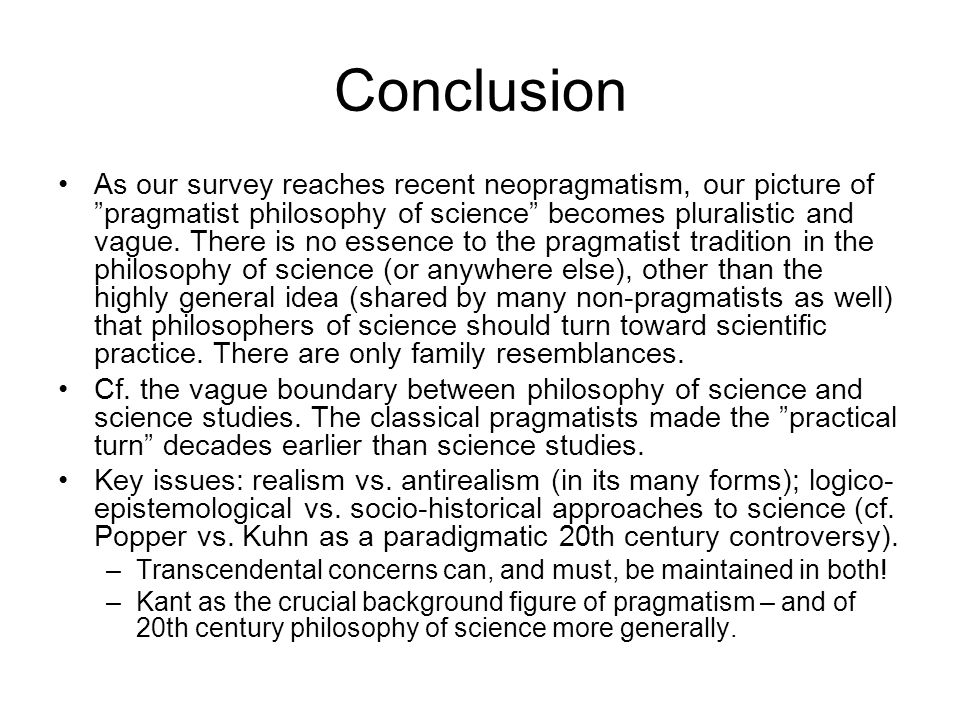 Conclusion As our survey reaches recent neopragmatism, our picture of pragmatist philosophy of science becomes pluralistic and vague.
