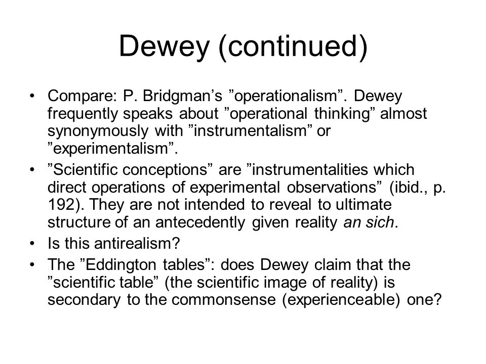 Dewey (continued) Compare: P. Bridgman's operationalism .