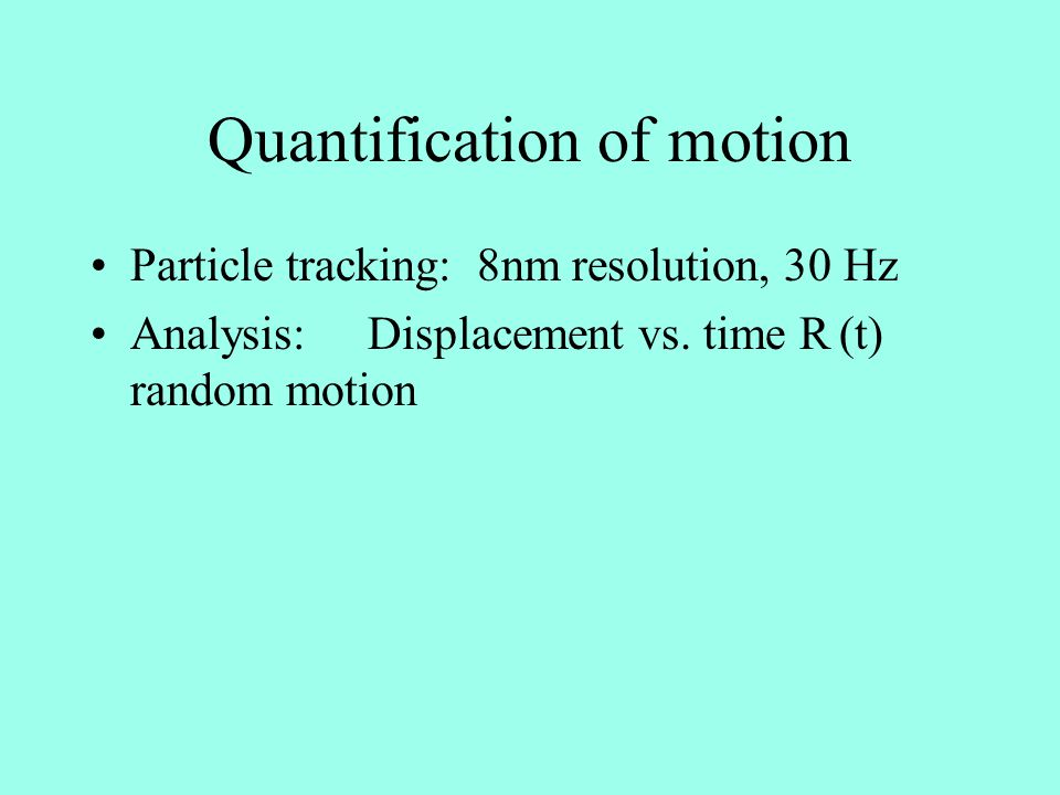 Quantification of motion Particle tracking: 8nm resolution, 30 Hz Analysis: Displacement vs. time R (t) random motion