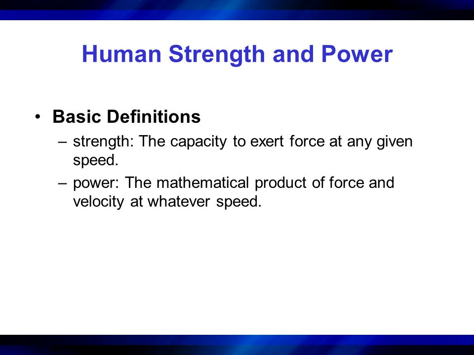 Human Strength and Power Basic Definitions –strength: The capacity to exert force at any given speed. –power: The mathematical product of force and ve