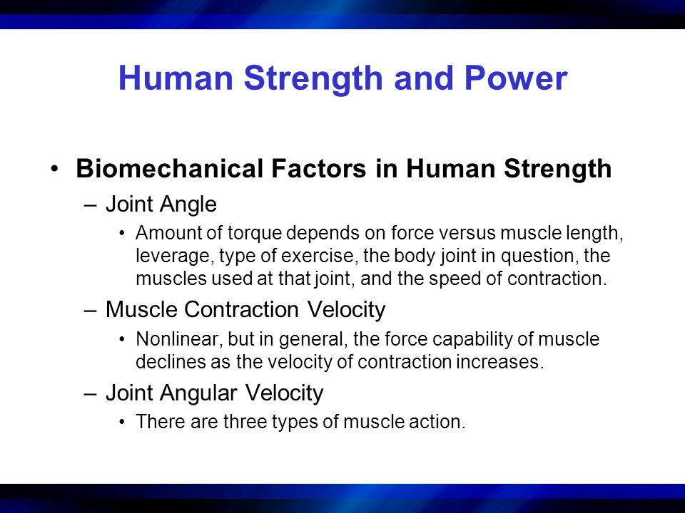 Human Strength and Power Biomechanical Factors in Human Strength –Joint Angle Amount of torque depends on force versus muscle length, leverage, type o