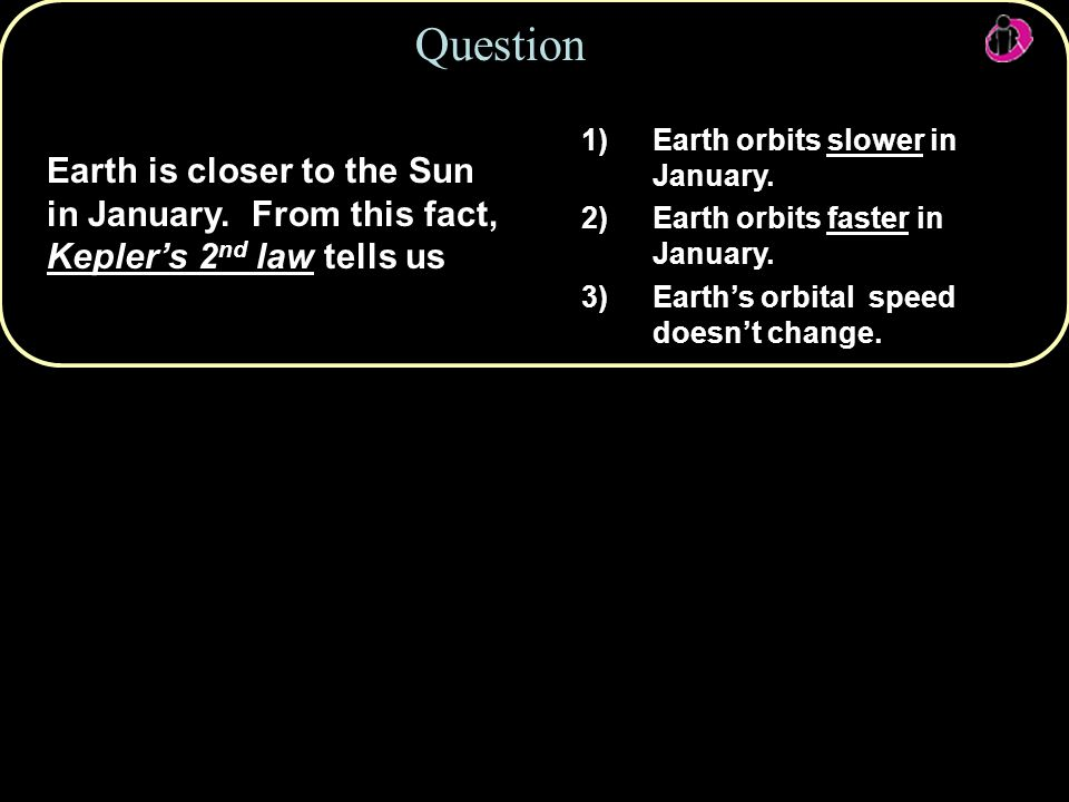 Question Earth is closer to the Sun in January. From this fact, Kepler's 2 nd law tells us 1)Earth orbits slower in January. 2)Earth orbits faster in