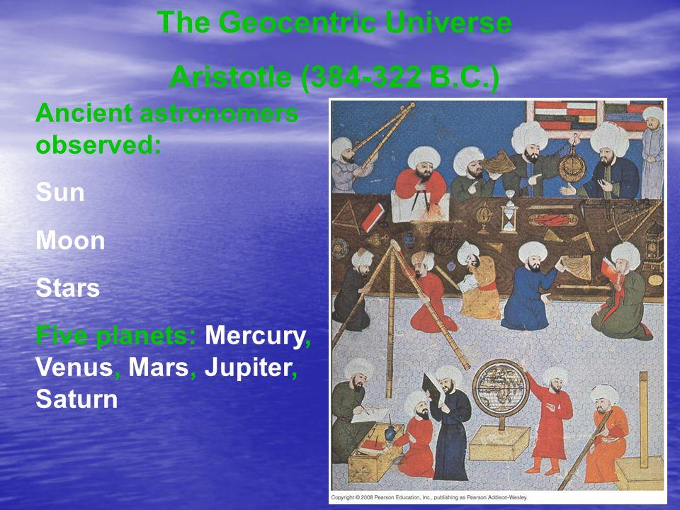 The Geocentric Universe Aristotle (384-322 B.C.) Ancient astronomers observed: Sun Moon Stars Five planets: Mercury, Venus, Mars, Jupiter, Saturn