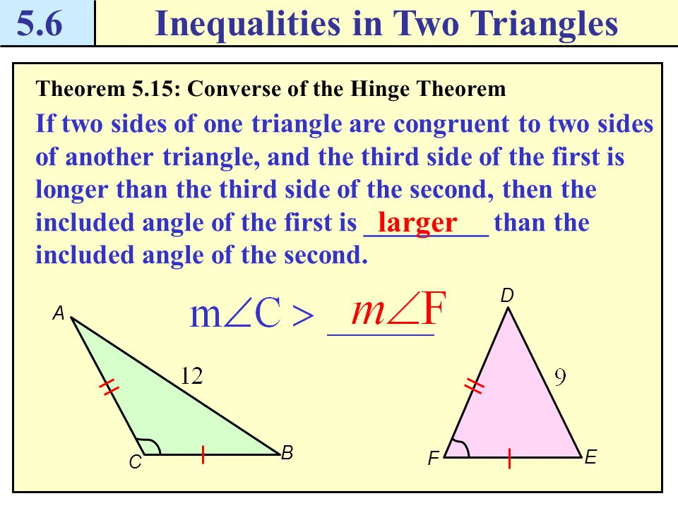 5.6Inequalities in Two Triangles Theorem 5.15: Converse of the Hinge Theorem If two sides of one triangle are congruent to two sides of another triangle, and the third side of the first is longer than the third side of the second, then the included angle of the first is _________ than the included angle of the second.