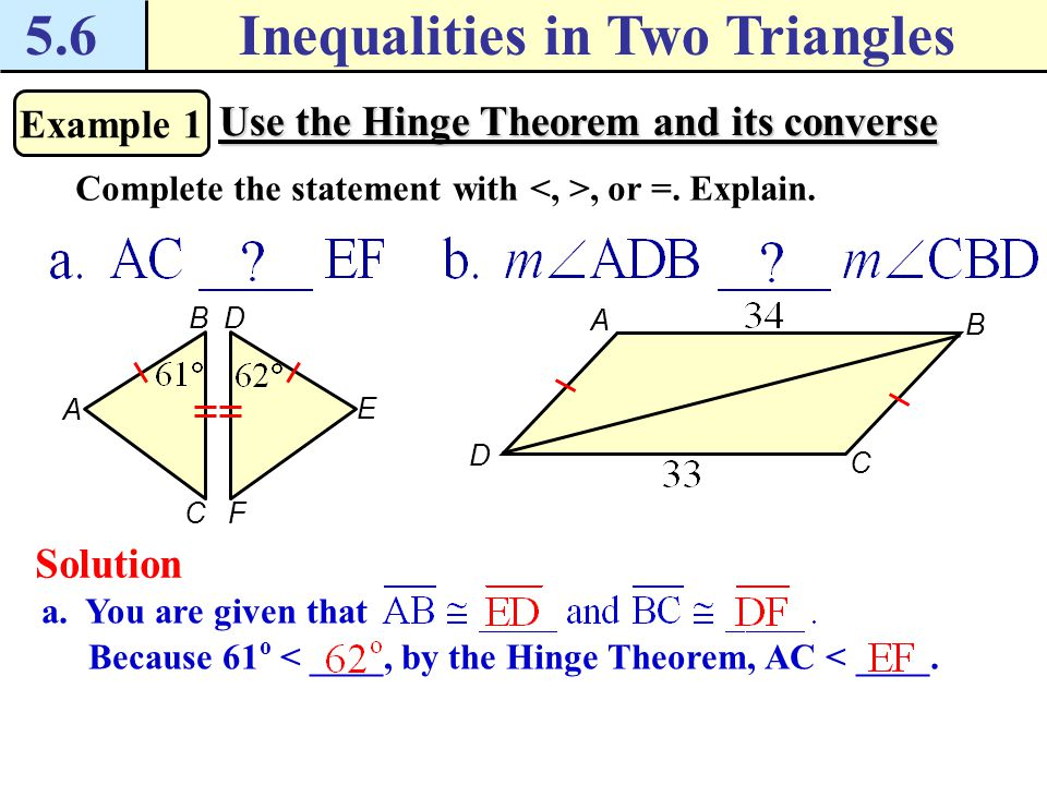 5.6Inequalities in Two Triangles Example 1 Use the Hinge Theorem and its converse Complete the statement with, or =.