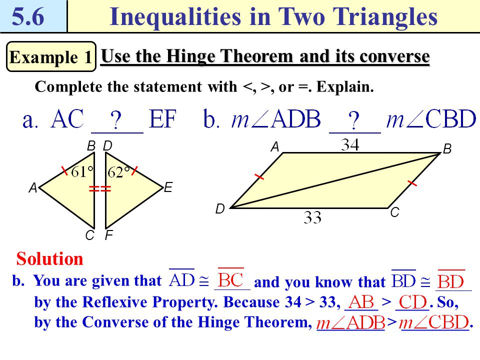 5.6Inequalities in Two Triangles Example 1 Use the Hinge Theorem and its converse Complete the statement with, or =. Explain. B C AE D F A D B C a. Yo