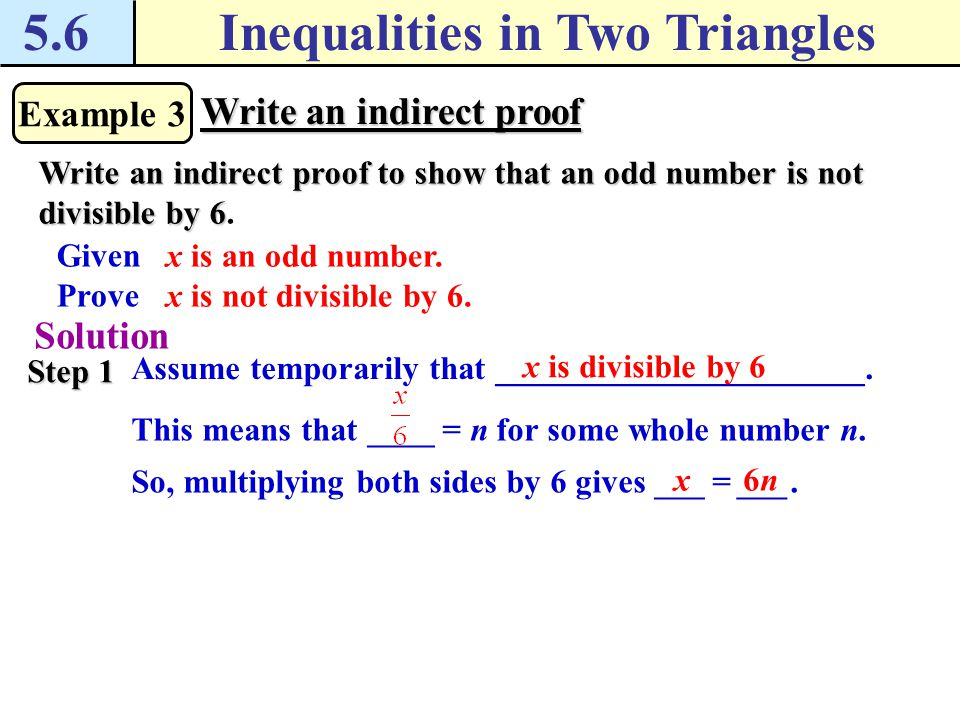 5.6Inequalities in Two Triangles Example 3 Write an indirect proof Write an indirect proof to show that an odd number is not divisible by 6 Write an indirect proof to show that an odd number is not divisible by 6.