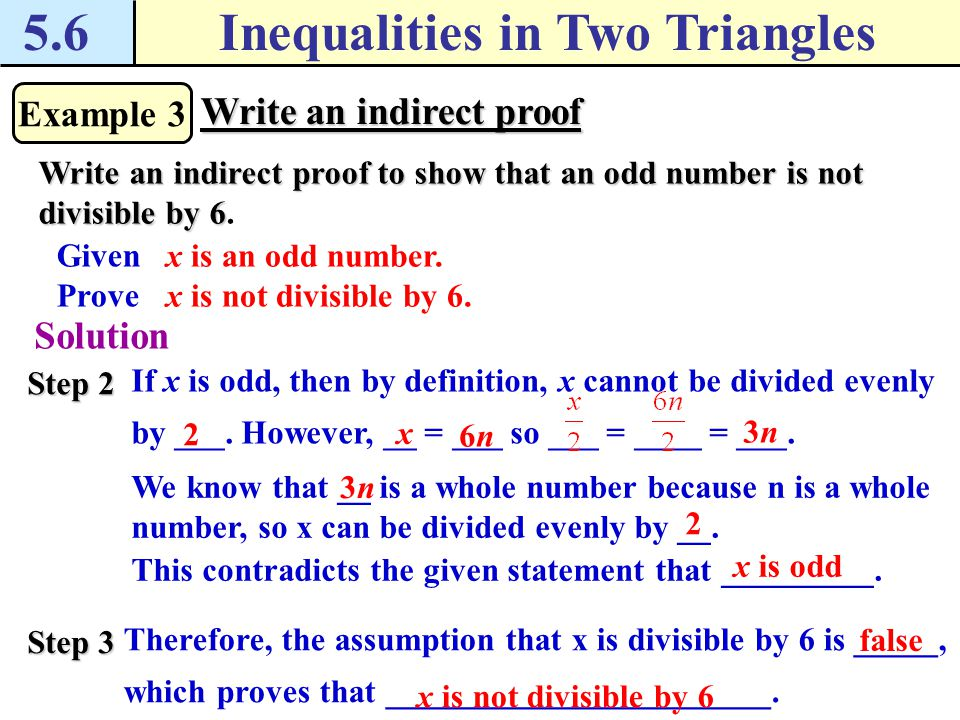 5.6Inequalities in Two Triangles Example 3 Write an indirect proof Write an indirect proof to show that an odd number is not divisible by 6 Write an i