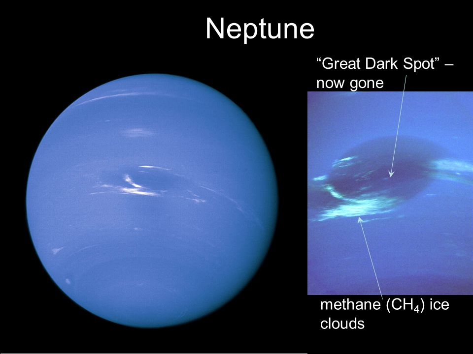 Neptune Great Dark Spot – now gone methane (CH 4 ) ice clouds